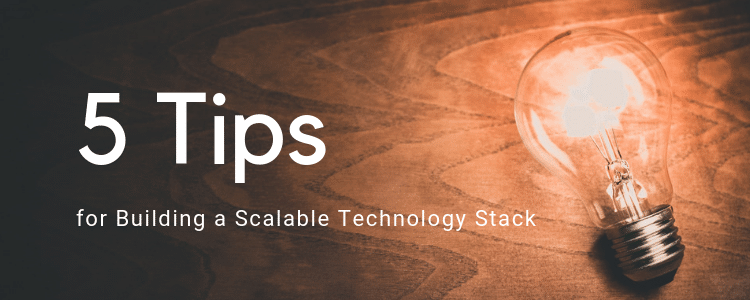 5 Tips For Building a Scalable Technology Stack