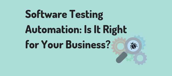 Software Testing Automation: Is It Right For Your Business?
