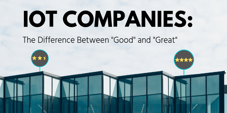 "IoT Companies: The Difference Between ""Good"" and ""Great"""