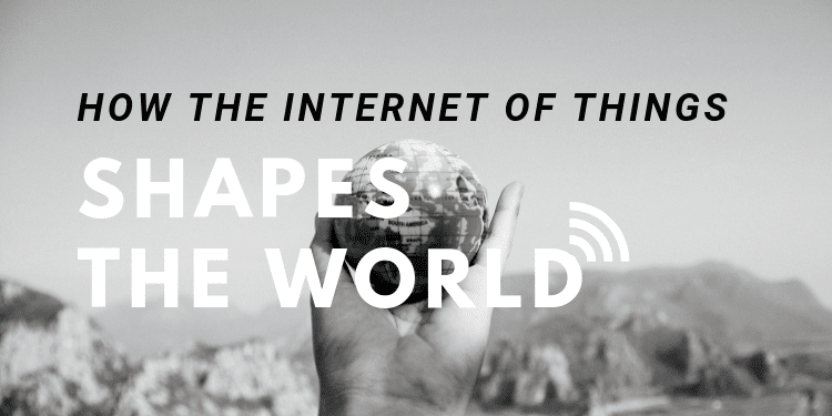 How the Internet of Things Shapes The World